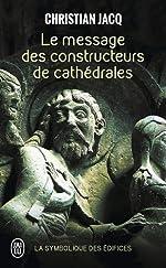 Le message des constructeurs des cathédrales - La symbolique des édifices de Christian Jacq