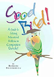 Good Bird! A Guide to Solving Behavioral Problems in Companion Parrots (English Edition)