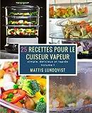 25 recettes pour le cuiseur vapeur: simple, délicieux et rapide: Volume 1