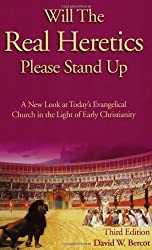 Will the Real Heretics Please Stand Up: A New Look at Today's Evangelical Church in the Light of Early Christianity