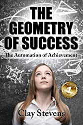 The Geometry of Success: The Automation of Achievement by Clay Stevens (2016-02-20)