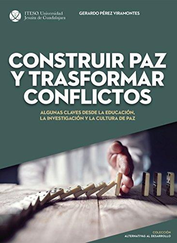 Construir paz y trasformar conflictos : algunas claves desde la educación, la investigación y la cultura de paz por Gerardo Pérez Viramontes
