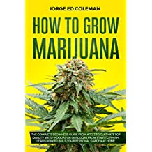 How To Grow Marijuana: The Complete Beginners Guide from A to Z to Cultivate Top Quality Weed Indoors or Outdoors from Start to Finish. Learn How to Build ... Personal Garden at Home (English Edition)
