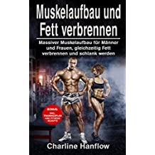 Muskelaufbau und Fett verbrennen: Massiver Muskelaufbau für Männer und Frauen, gleichzeitig Fett verbrennen und schlank werden (inkl. Trainingsplan und Fitness Rezepte)