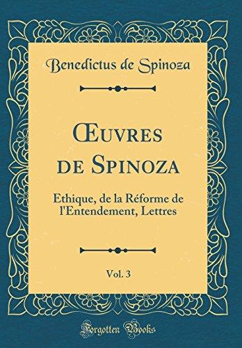 Oeuvres de Spinoza, Vol. 3: Éthique, de la Réforme de l'Entendement, Lettres (Classic Reprint) par Benedictus De Spinoza