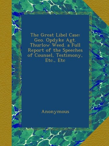 The Great Libel Case: Geo. Opdyke Agt. Thurlow Weed. a Full Report of the Speeches of Counsel, Testimony, Etc., Etc