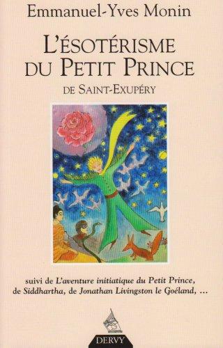 L'ésotérisme du Petit Prince de Saint-Exupéry : Suivi de L'Aventure initiatique du Petit Prince, de Siddharta, de Jonathan Livingston le Goéland... et de chacun de nous !