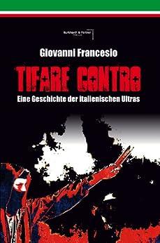Giovanni Francesio - TIFARE CONTRO: Eine Geschichte der italienischen Ultras von [Francesio, Giovanni]