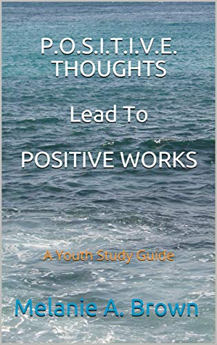 P.O.S.I.T.I.V.E.  THOUGHTS  Lead To POSITIVE WORKS: A Youth Study Guide (English Edition)