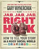 By Gary Vaynerchuk - Jab, Jab, Jab, Right Hook: How to Tell Your Story in a Noisy, Social World: How to Tell Your Story in a Noisy World
