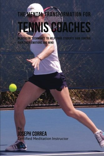 The Mental Transformation for Tennis Coaches: Meditation Techniques to Help your Students Gain Control over Their Emotions and Mind por Joseph Correa
