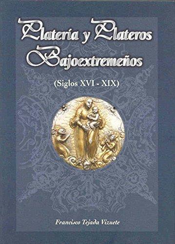 Platería y plateros bajoextremeños (siglos XVI - XIX) por Francisco Tejada Vizuete