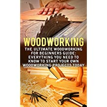 Woodworking: The Ultimate Woodworking For Beginners Guide: Everything You Need To Know To Start Your Own Woodworking Projects Today (Woodworking Plans) (English Edition)