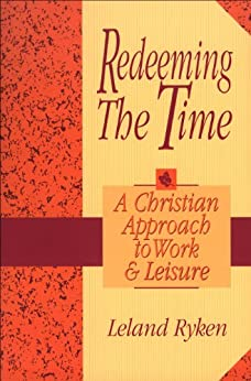 Redeeming the Time: A Christian Approach to Work and Leisure par [Ryken, Leland]