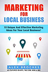 Marketing For Local Business: 10 Unique And Effective Marketing Ideas For Your New Local Business! (English Edition)