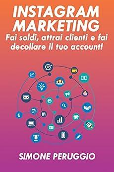 Instagram Marketing: fai soldi, attrai clienti e fai decollare il tuo account (Marketership Vol. 1) di [Peruggio, Simone]