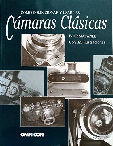 Como coleccionar y usar las camaras clasicas por Ivor Matanle