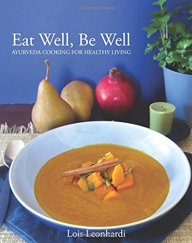 Eat Well, Be Well - Ayurveda Cooking for Healthy Living: A Wellness Cookbook Based on the Principles of Ayurveda