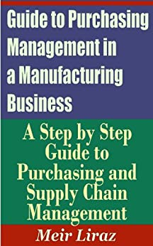 Guide to Purchasing Management in a Manufacturing Business - A Step by Step Guide to Purchasing and Supply Chain Management (English Edition) de [Liraz, Meir]