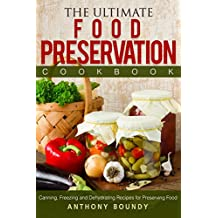 The Ultimate Food Preservation Cookbook: Canning, Freezing and Dehydrating Recipes for Preserving Food (English Edition)