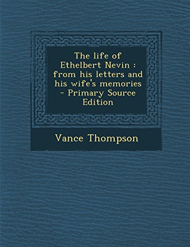 The Life of Ethelbert Nevin: From His Letters and His Wife's Memories