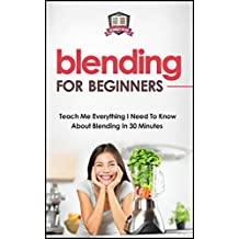 Blending For Beginners: Teach Me Everything I Need To Know About Blending In 30 Minutes (Healing - Juicing - Blenders - Smoothies) (English Edition)