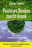 Positives Denken macht krank. Vom Schwindel mit gefährlichen Erfolgsversprechen - Günter Scheich