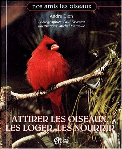Attirer les oiseaux, les loger, les nourrir par André Dion