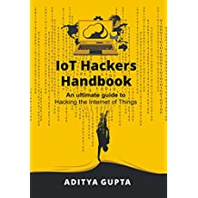 IoT Hackers Handbook: An Ultimate Guide to Hacking the Internet of Things and Learning IoT Security (English Edition)