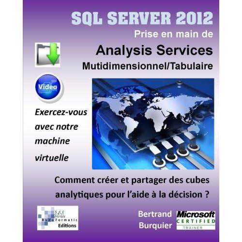 SQL SERVER 2012. Prise en main de Analysis Services Multidimensionnel et Tabulaire: Comment creer et partager des cubes analytiques pour l'aide a la decision ?
