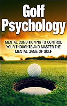 Golf Psychology: Mental Conditioning to Control Your Thoughts and Master the Mental Game of Golf (Golf Psychology, Golf, Psychology, Sports Psychology, ... Mental Game of golf, control your thoughts) by [Jones, Daniel]
