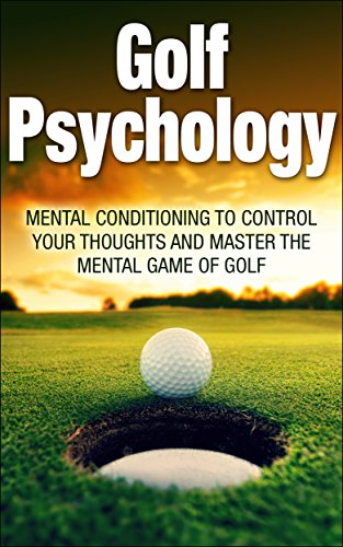 Golf Psychology: Mental Conditioning to Control Your Thoughts and Master the Mental Game of Golf (Go