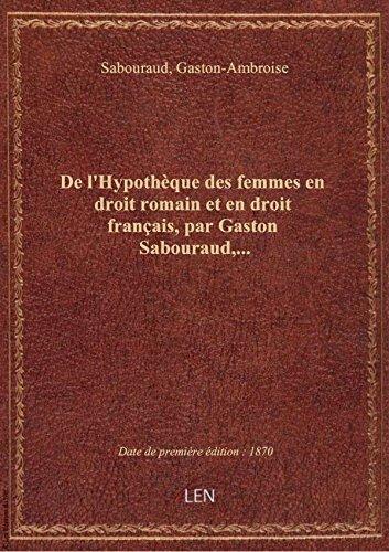 De l'Hypothèque des femmes en droit romain et en droit français, par Gaston Sabouraud,...