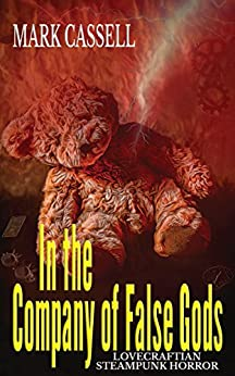 In the Company of False Gods: Lovecraftian Steampunk Horror by [Cassell, Mark]