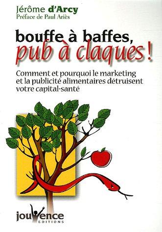 Bouffe à baffes, pub à claques ! : Comment et pourquoi le marketing et la publicité alimentaires détruisent votre capital-santé par Jérôme d' Arcy
