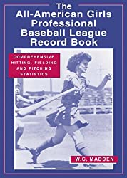 AAGPBL Record Book: Comprehensive Hitting, Fielding and Pitching Statistics for the All-American Girls Professional Baseball League