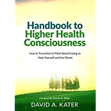 Handbook to Higher Health Consciousness: How to Transition to Plant-Based Eating to Heal Yourself and the Planet (English Edition)
