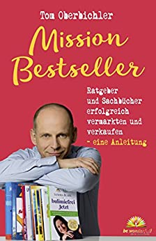 Mission Bestseller Ratgeber und Sachbücher erfolgreich vermarkten und verkaufen ... Eine Anleitung (Buch und eBook schreiben 3) von [Oberbichler, Tom]