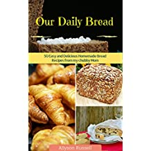 Our Daily Bread: 50 Easy and Delicious Homemade Bread Recipes from my chubby Mom (homemade Recipes,healthy Bread Recipes,quick Bread Recipes) (English Edition)