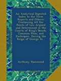 An Analytical Digested Index to the Term Reports and Others: Containing All the Points of Law Argued and Determined in the Courts of King's Bench, ... Exchequer, During the Reign of George Iii...
