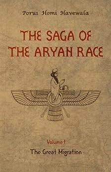 The Saga of the Aryan Race - Volume 1: The Great Migration by [Havewala, Porus Homi]