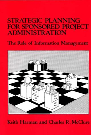 Strategic Planning for Sponsored Projects Administration: The Role of Information Management (Emerging Patterns of Work & Communications in Info, 1)