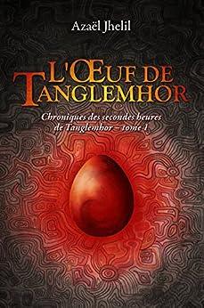 L'Œuf de Tanglemhor: Chroniques des secondes heures de Tanglemhor - tome 1 par [Jhelil, Azaël]