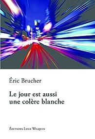 Le jour est aussi une colère blanche par Éric Brucher