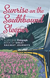 Sunrise on the Southbound Sleeper: The New Telegraph Book of Great Railway Journeys (Daily Telegraph)