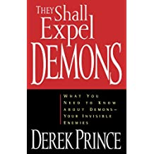 They Shall Expel Demons: What You Need to Know About Demons, Your Invisible Enemies