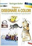 Imparo a disegnare a colori: Corso professionale completo per aspiranti artisti