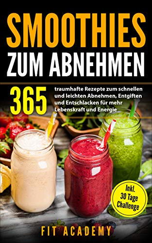 Smoothies zum Abnehmen: 365 traumhafte Rezepte zum schnellen und leichten Abnehmen, Entgiften und Entschlacken für mehr Lebenskraft und Energie | inkl. 30 Tage Challenge (Energy-drink Natürlichen Alle)