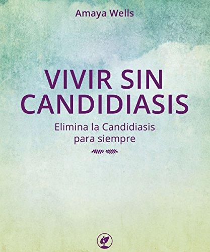 VIVIR SIN CANDIDIASIS: Elimina la Candidiasis para Siempre por AMAYA WELLS