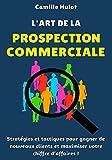 L'art de la prospection commerciale : Stratégies et tactiques pour gagner de nouveaux clients et maximiser votre chiffre d'affaires ! (French Edition)
